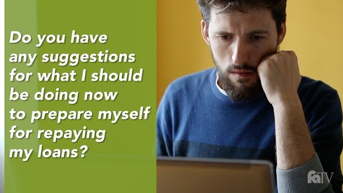Do you have any suggestions for what I should be doing now to prepare myself for repaying my loans?