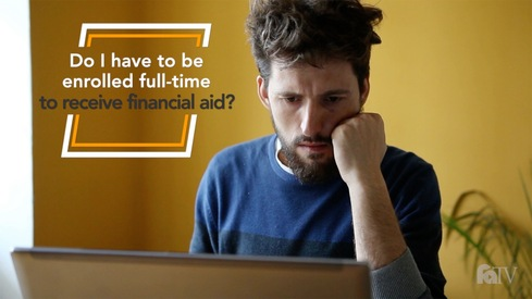 Do I have to be enrolled full-time to receive financial aid?