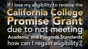 Thumbnail of If I lose my eligibility to receive the California College Promise Grant due to not meeting Academic and Progress Standards, how can I regain eligibility?