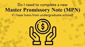 Thumbnail of Do I need to complete a new Master Promissory Note (MPN) if I have loans from undergraduate school?