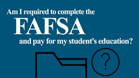 Thumbnail of Am I required to complete the FAFSA and pay for my student's education?