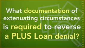 Thumbnail of What documentation of extenuating circumstances is required to reverse a PLUS Loan denial?