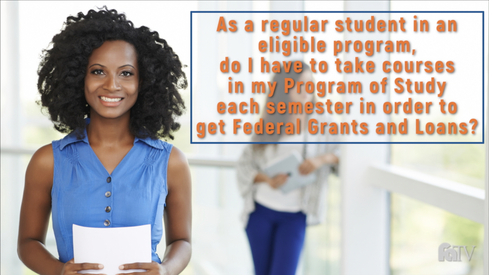 As a regular student in an eligible program, do I have to take courses in my Program of Study each semester in order to get Federal Grants and Loans?
