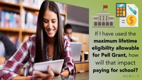 Thumbnail of If I have used the maximum Lifetime Eligibility allowable for Pell Grant, how will that impact paying for school?