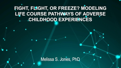Thumbnail for entry June4_Room3_300pm_FIGHT, FLIGHT, OR FREEZE- MODELING-LIFE COURSE PATHWAYS OF ADVERSE-CHILDHOOD EXPERIENCES-Melissa S. Jones, PhD