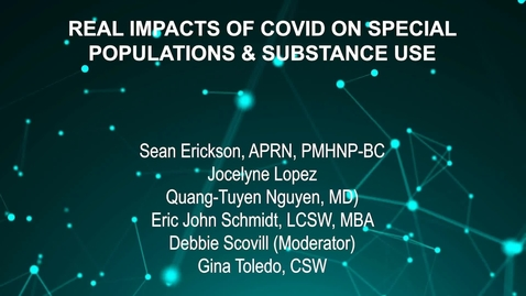 Thumbnail for entry June4_Room1_1115_REAL IMPACTS OF COVID ON SPECIAL-POPULATIONS AND SUBSTANCE USE-Sean Erickson, APRN, PMHNP-BC-Jocelyne Lopez-Quang-Tuyen Nguyen, MD)-Eric John Schmidt, LCSW, MBA-Deb